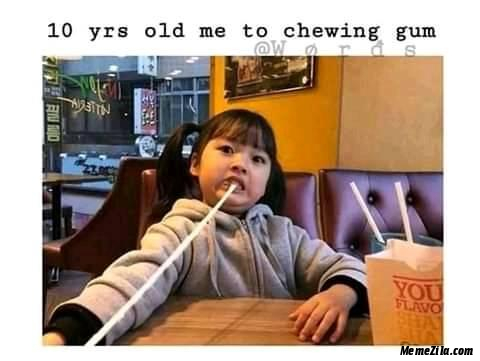 10 year old me to chewing gum meme