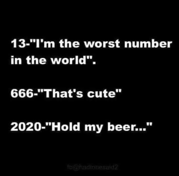 13 Im the worst number in the world 666 Thats cute 2020 Hold my beer meme