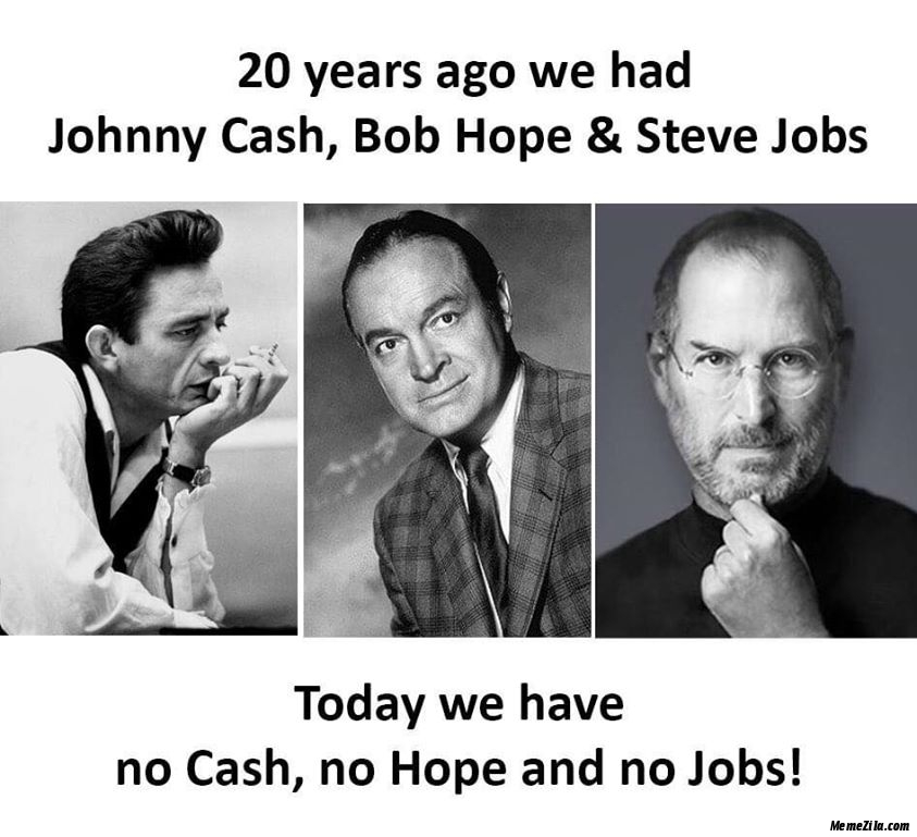 20 years ago we had Johnny Cash Bob hope and Steve Jobs Today we have no cash no hope and no jobs meme