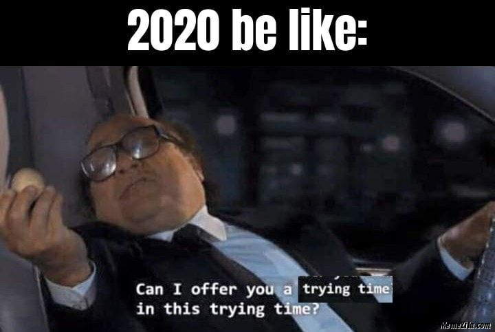 2020 be like Can I offer you trying time in this trying time meme