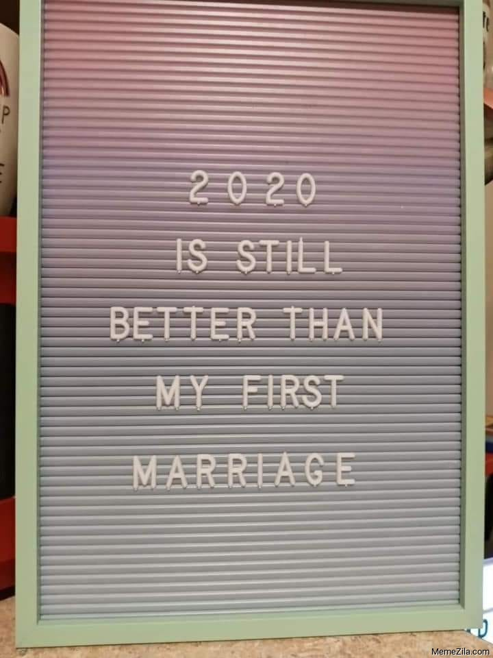 2020 is still better than my first marriage meme