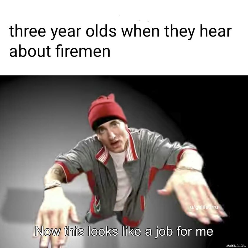 3 year olds when they hear about firemen Now this looks like a job for me meme