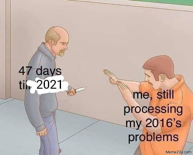 47 days till 2021 Me still processing my 2016s problems meme