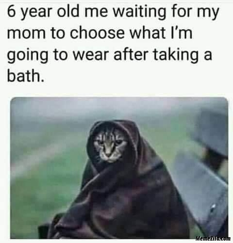 6 year old me waiting for my mom to choose what I am going to wear after taking a bath meme