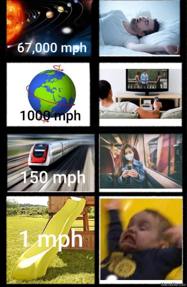 67000 mph universe 1000 mph earth 150 mph train 1 mph slide meme