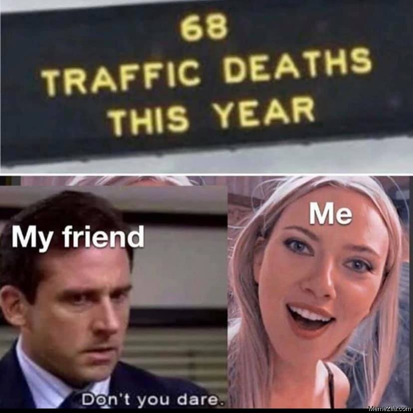 68 traffic deaths this year My friend Dont you dare meme