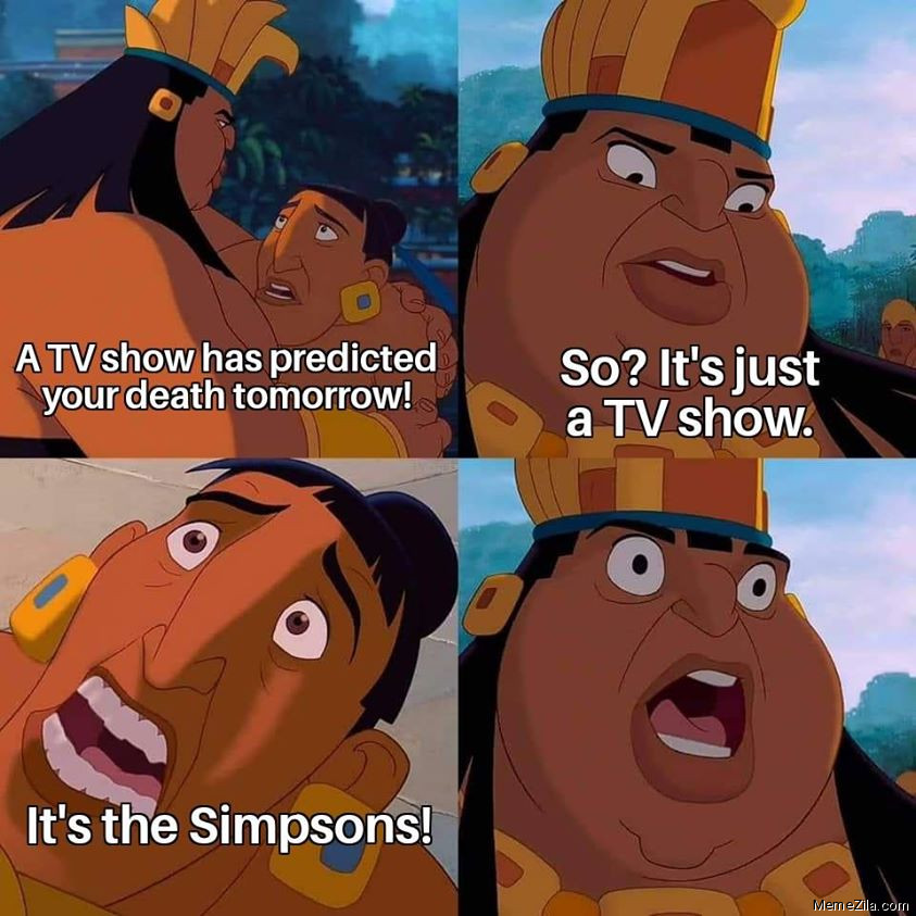 A TV show has predicted your death tomorrow So its just a TV show Its the Simpsons meme