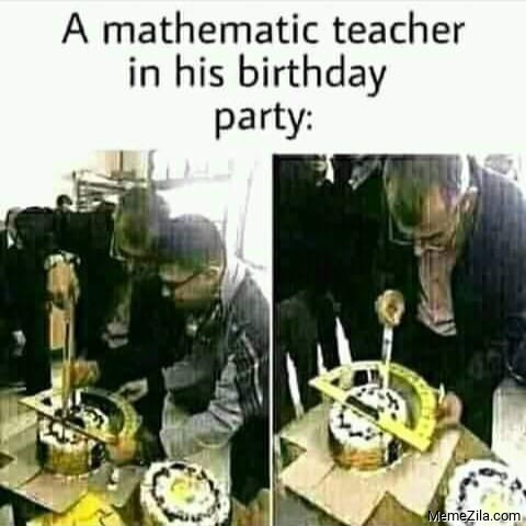 A mathematic teacher in his birthday party meme
