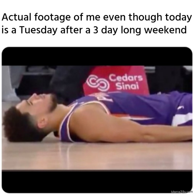 Actual footage of me even though today is a Tuesday after a 3 day long weekend meme