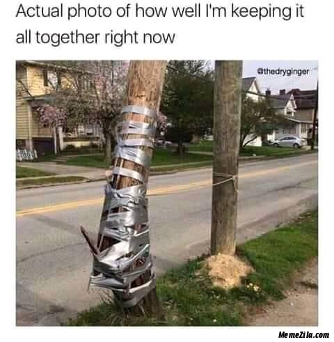 Actual photo of how well I am keeping it all together right now meme