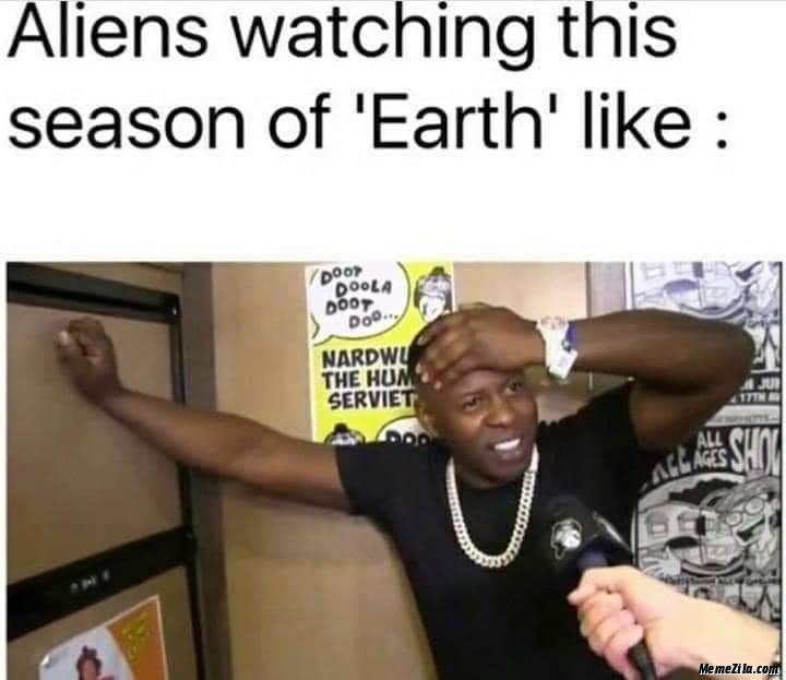 Aliens watching this season of earth like meme