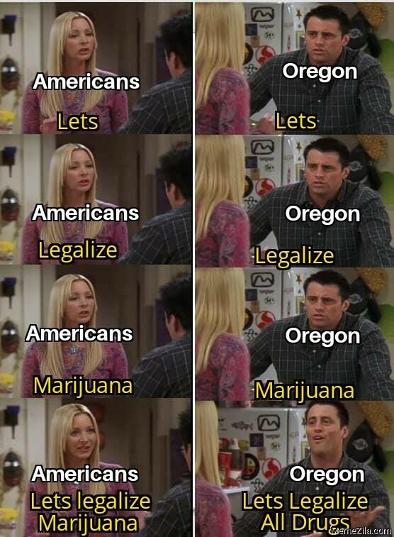 Americans Lets legalize marijuana Oregon Lets legalize all drugs meme