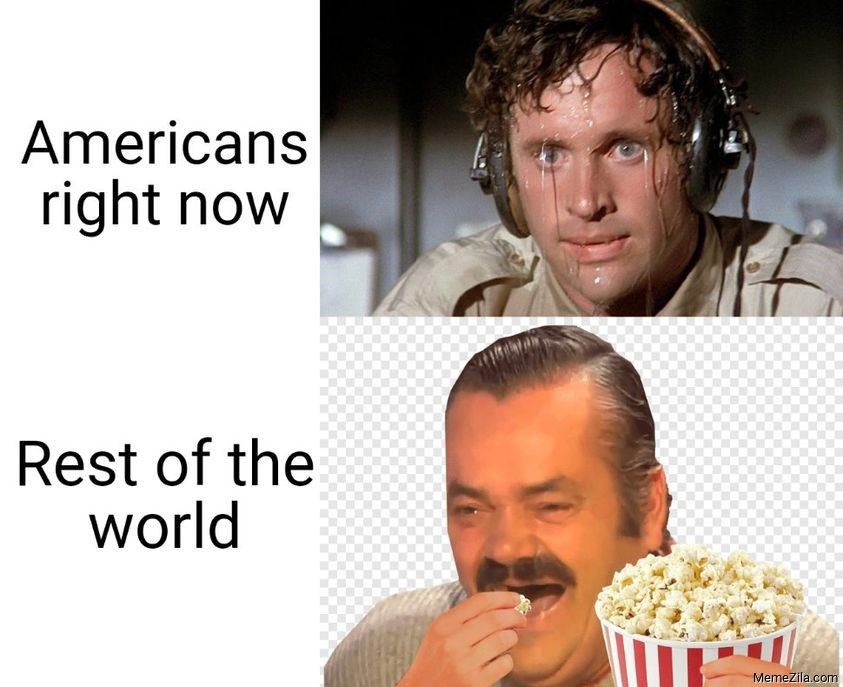 Americans right now Rest of the world meme