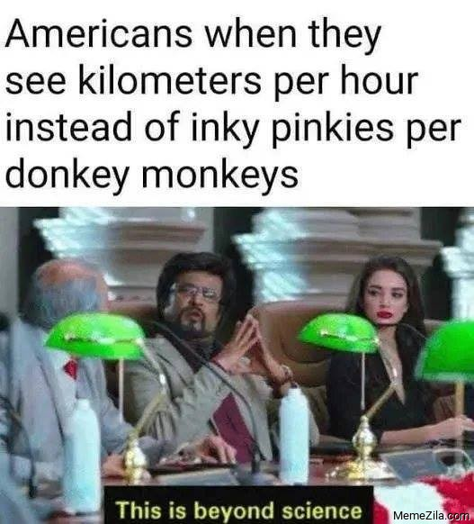 Americans when they see kilometres per hour instead of inki pinkies per donkey monkeies meme