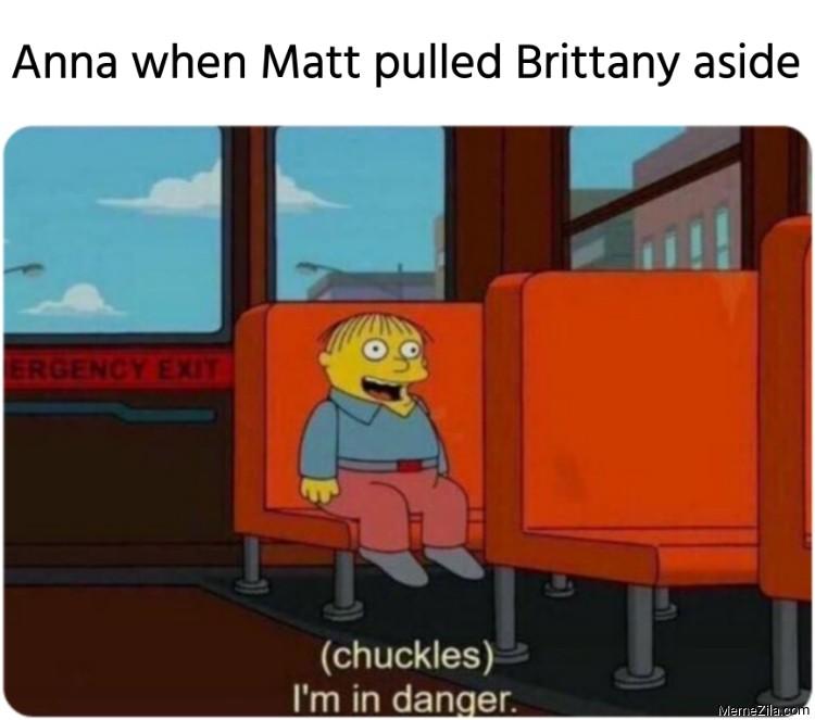 Anna when Matt pulled Brittany aside Im in danger meme