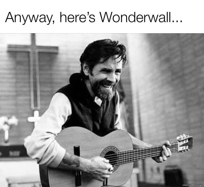 Anyway heres Wonderwall meme