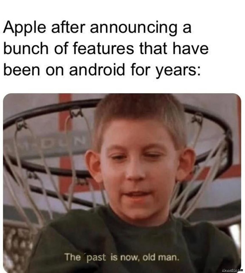 Apple after announcing a bunch of features that have been on Android for years The past is now old man meme