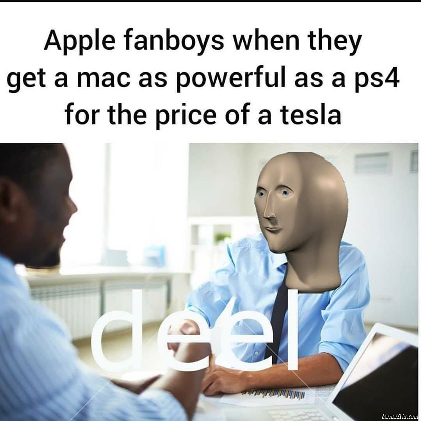 Apple fanboys when they get a Mac as powerful as a PS4 for the price of tesla meme