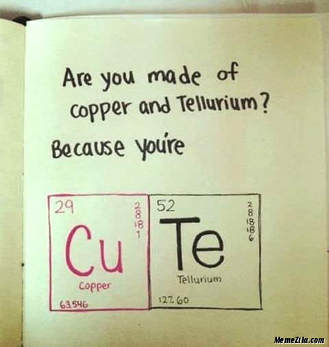 Are you made of copper and tellurium because you are CuTe meme