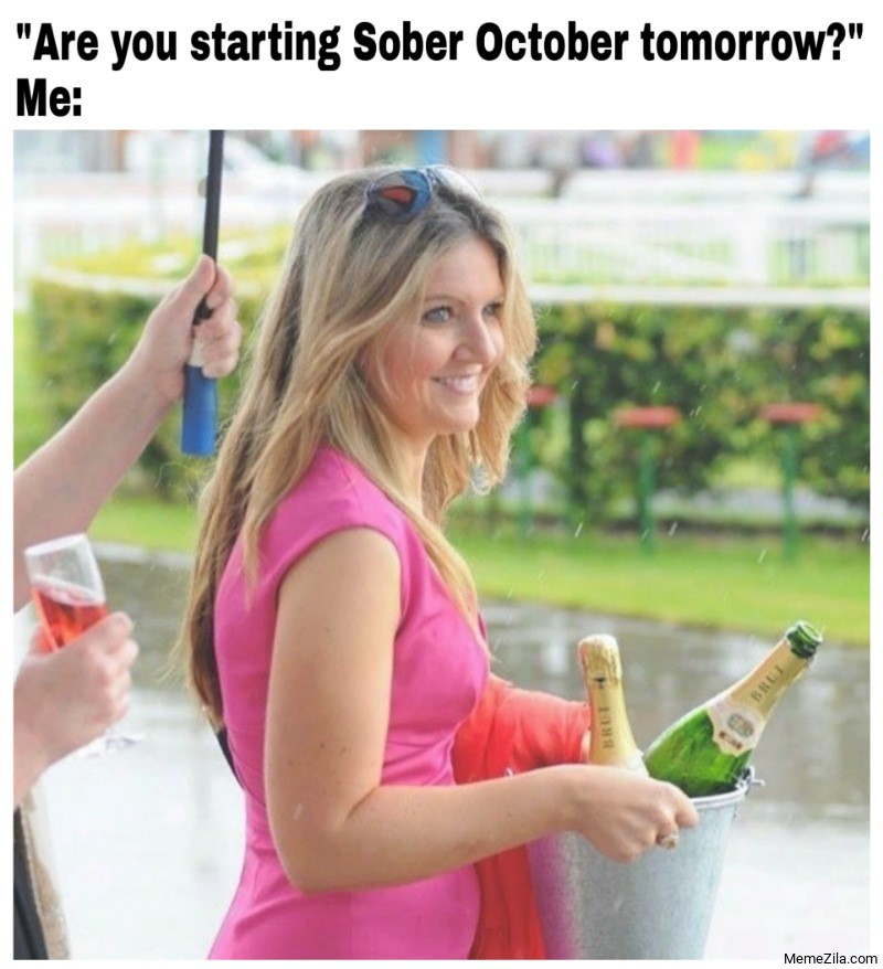 Are you starting sober october tomorrow Meanwhile me meme