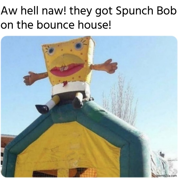 Aw hell naw They got spunch bob on the bounce house meme