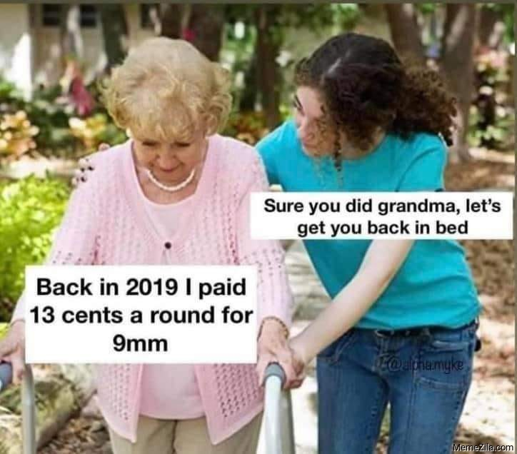 Back in 2019 I paid 13 cents a round for 9 mm Sure grandma lets get you to bed meme