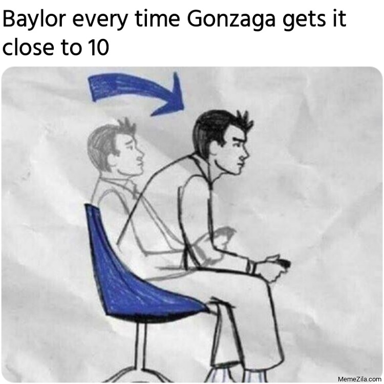 Baylor every time Gonzaga gets it close to 10 meme