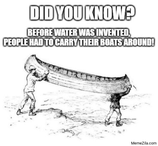 Before water was intented people had to carry their boats around meme