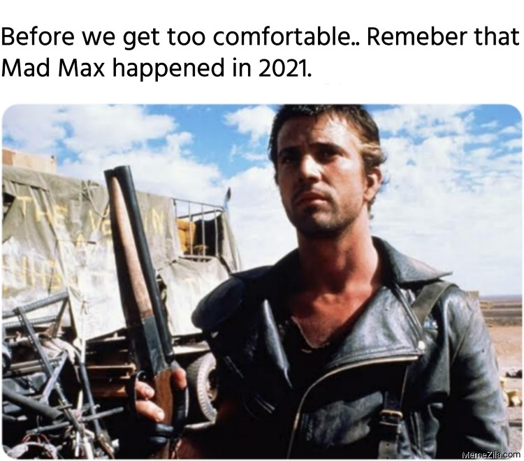 Before we get too comfortable Remeber that Mad Max happened in 2021 meme