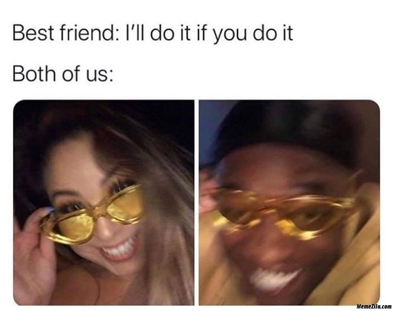 Best friend I will do it if you do it Meanwhile both of us meme