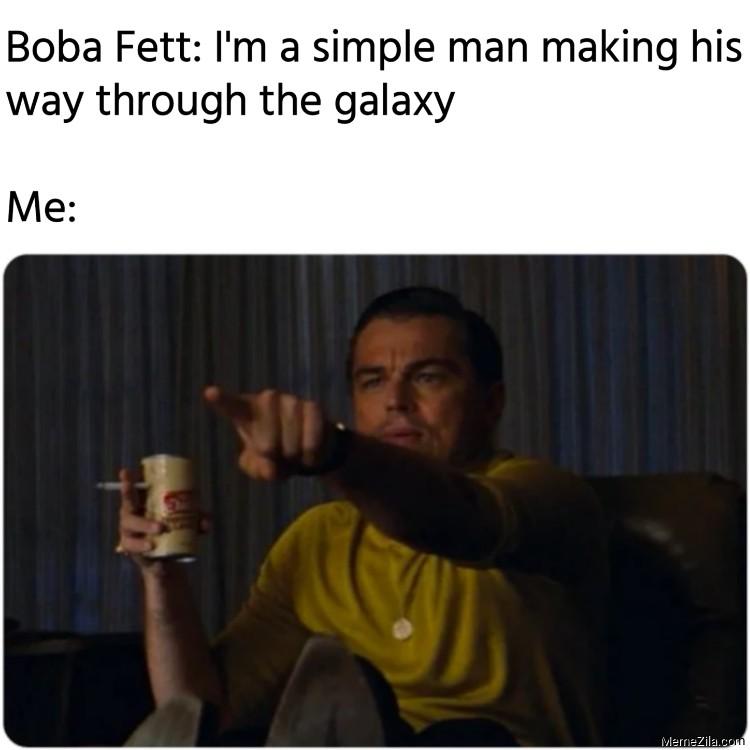 Boba Fett Im a simple man making his way through the galaxy Meanwhile me meme