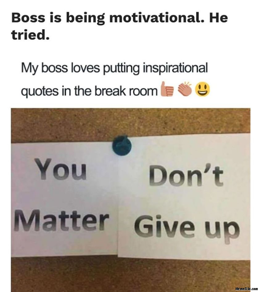 Boss is being motivational he tried You matter Dont give up You dont matter Give up meme