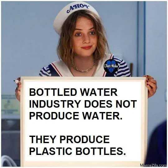 Bottled water industry does not produce water They produce plastic bottles meme