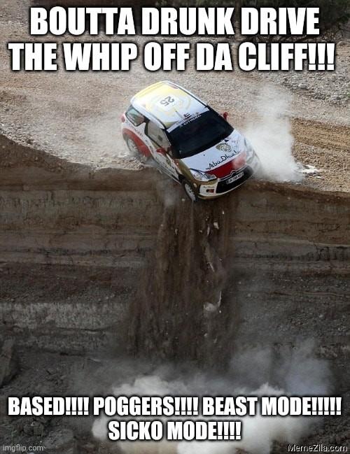 Boutta drunk drive the whip off da cliff Based poggers Beast mode Sicko mode meme