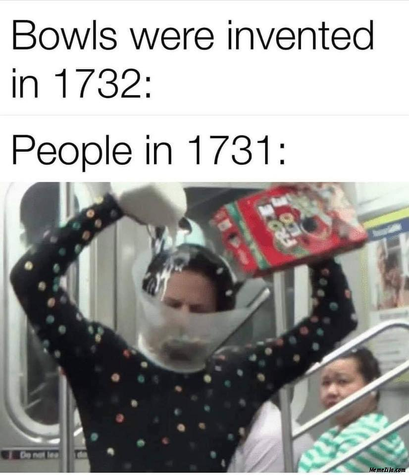 Bowls were invented in 1732 People in 1731 meme