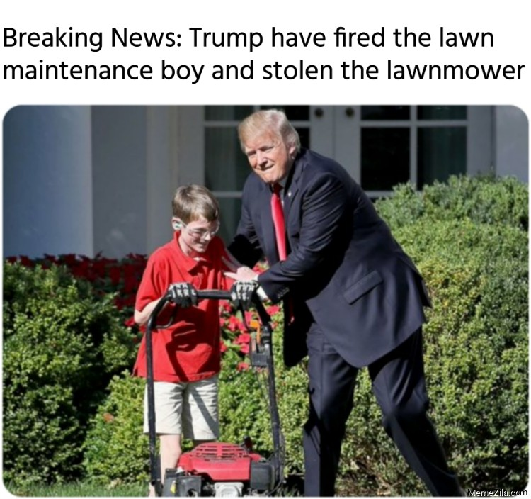 Breaking News Trump have fired the lawn maintenance boy and stolen the lawnmower meme