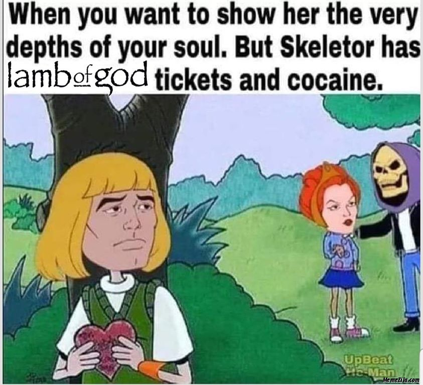 But skeletor has Lamb of God tickets and cocaine meme