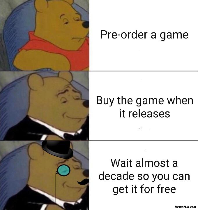 Buy the game when it releases Wait almost a decade so you can get it free meme