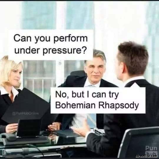Can you perform under pressure No but I can try Bohemian Rhapsody meme