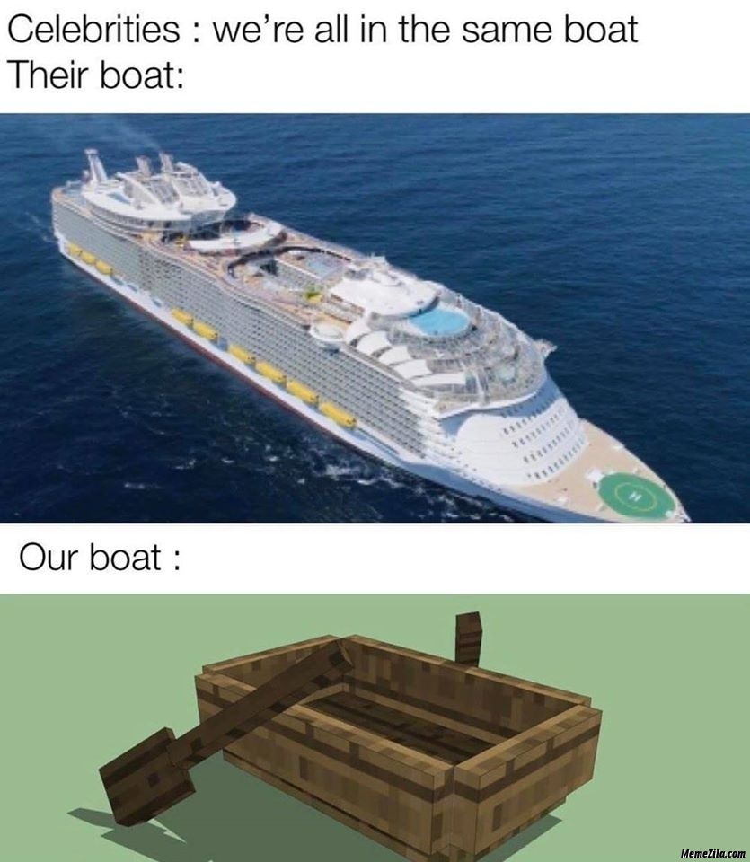 Celebrities we are all in the same boat Their boat vs our boat meme