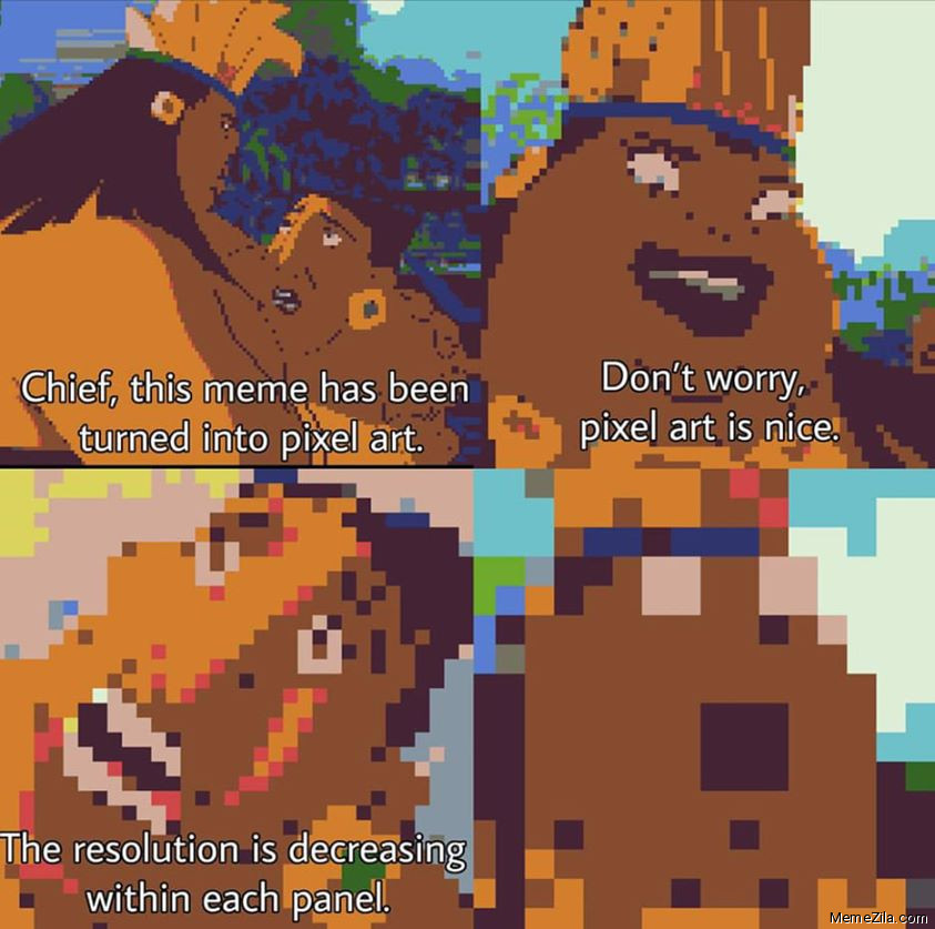 Chief this Meme has been turn into pixel art Dont worry pixel art is nice The resolution is decreasing within each panel meme