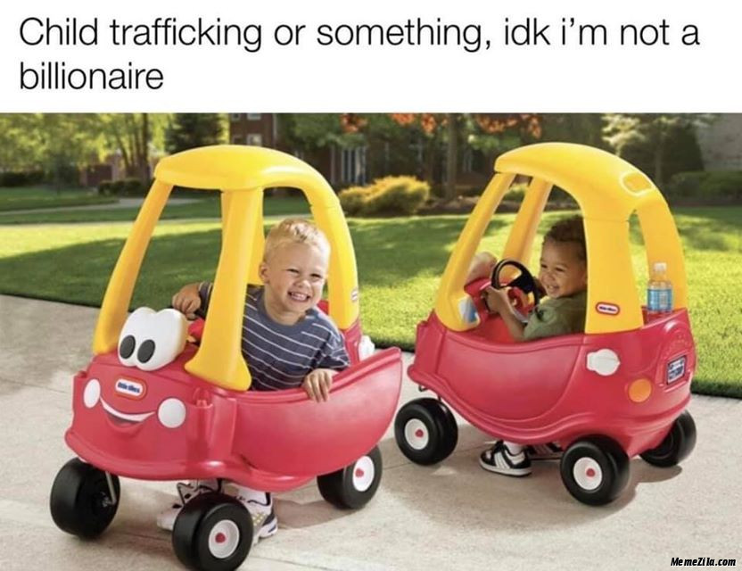 Child trafficking or something idk Im not a billionaire meme