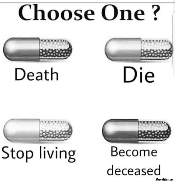 Choose one pill Death Die Stop living Become deceased meme