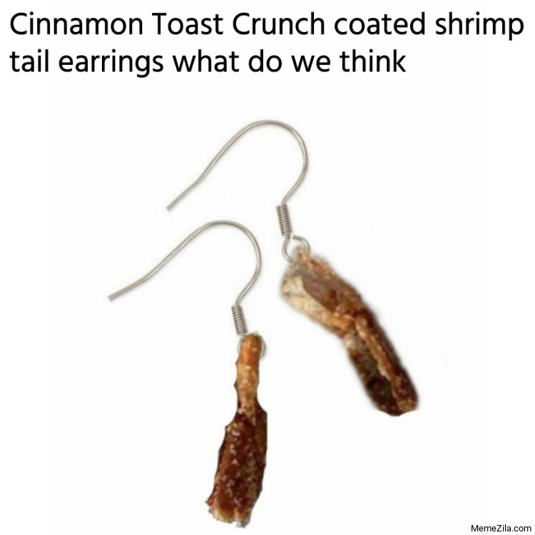 Cinnamon Toast Crunch coated shrimp tail earrings what do we think meme