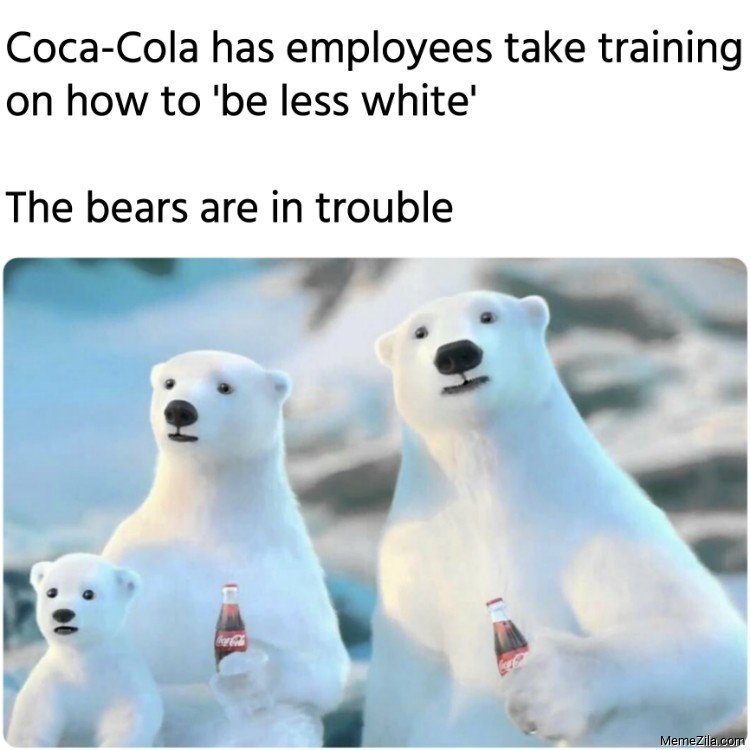 Coca-Cola Be less white The bears are in trouble meme