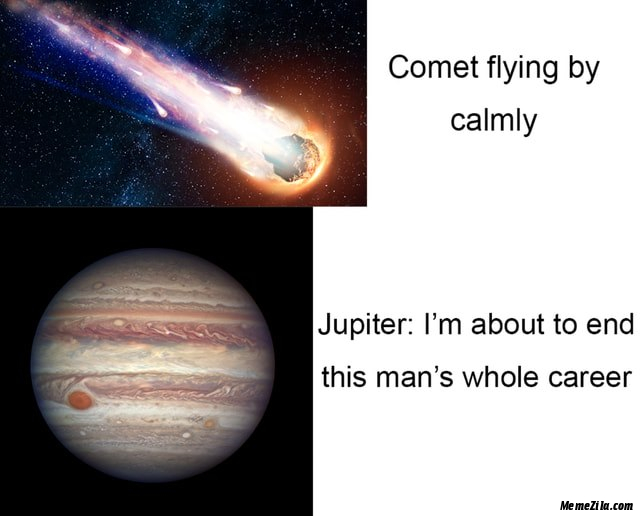 Comet flying by calmly Jupiter I am about to end this mans whole career meme