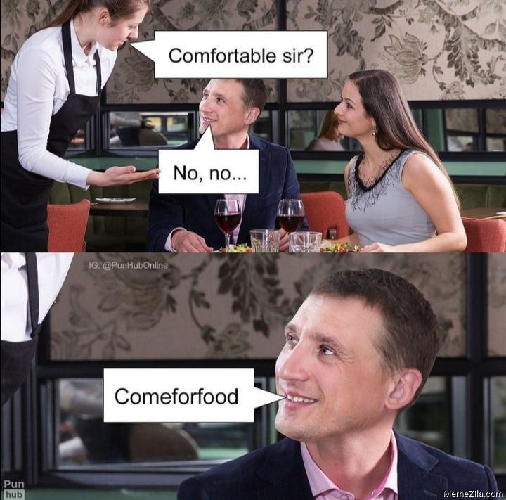 Comfortable sir? No no Comeforfood meme