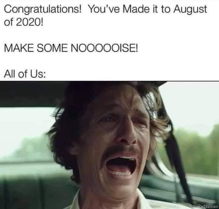Congratulations you have made it to August of 2020 Make some noise Meanwhile all of us meme
