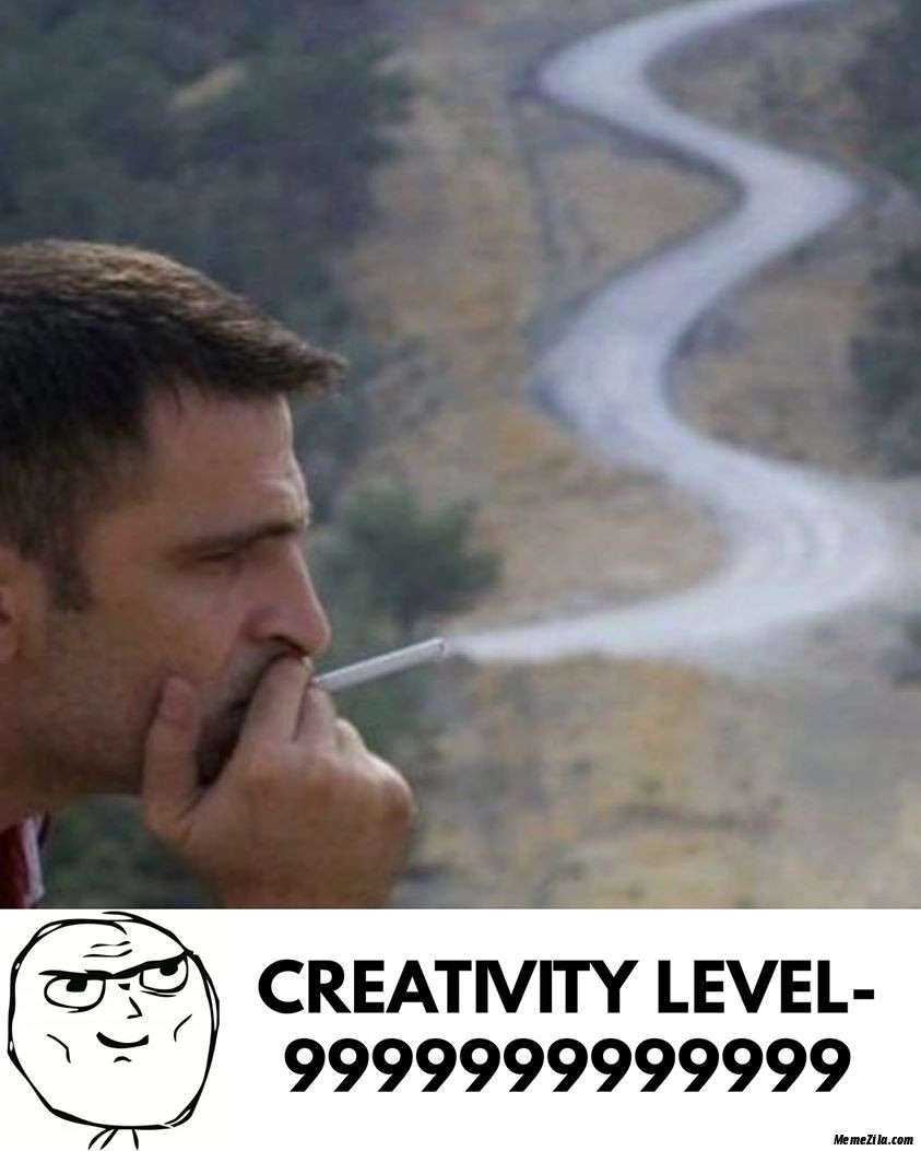 Creativity level 9999999999999 Cigarette smoke road meme