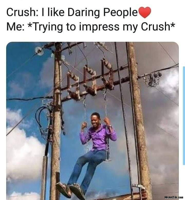 Crush I like daring people Me trying to impress my crush meme
